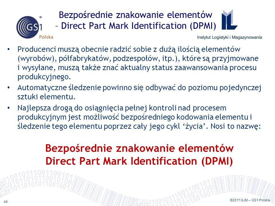 ©2011 ILiM – GS1 Polska 44 Bezpośrednie znakowanie elementów – Direct Part Mark Identification (DPMI) Producenci muszą obecnie radzić sobie z dużą ilo