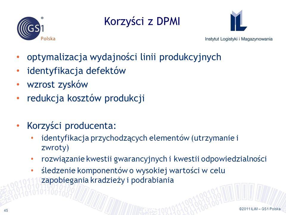 ©2011 ILiM – GS1 Polska 45 Korzyści z DPMI optymalizacja wydajności linii produkcyjnych identyfikacja defektów wzrost zysków redukcja kosztów produkcji Korzyści producenta: identyfikacja przychodzących elementów (utrzymanie i zwroty) rozwiązanie kwestii gwarancyjnych i kwestii odpowiedzialności śledzenie komponentów o wysokiej wartości w celu zapobiegania kradzieży i podrabiania