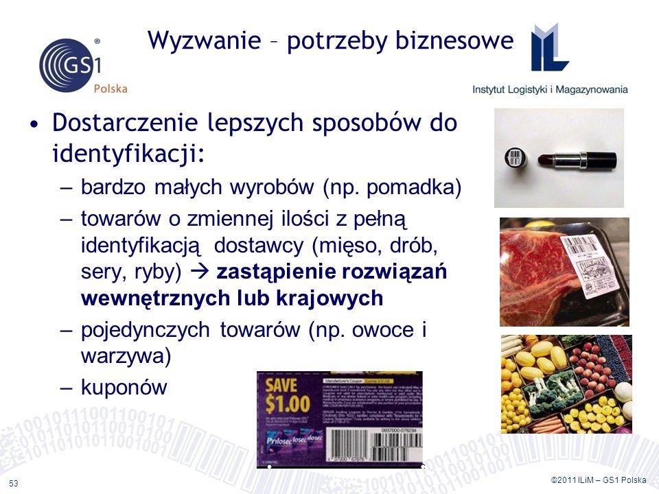 ©2011 ILiM – GS1 Polska 53 Wyzwanie – potrzeby biznesowe Dostarczenie lepszych sposobów do identyfikacji: –bardzo małych wyrobów (np.