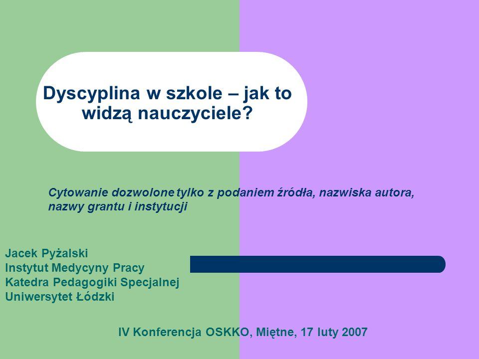 Dyscyplina w szkole – jak to widzą nauczyciele? IV Konferencja OSKKO, Miętne, 17 luty 2007 Jacek Pyżalski Instytut Medycyny Pracy Katedra Pedagogiki S