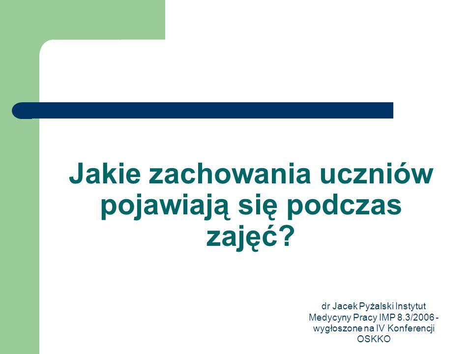 dr Jacek Pyżalski Instytut Medycyny Pracy IMP 8.3/2006 - wygłoszone na IV Konferencji OSKKO Jakie zachowania uczniów pojawiają się podczas zajęć?