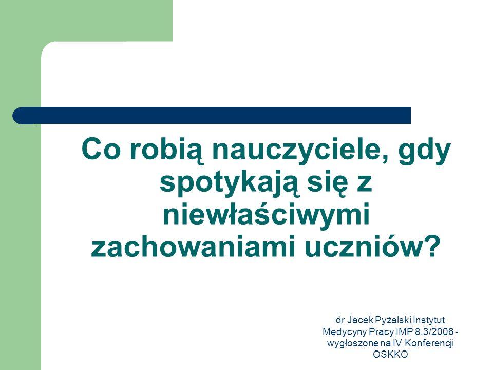dr Jacek Pyżalski Instytut Medycyny Pracy IMP 8.3/2006 - wygłoszone na IV Konferencji OSKKO Co robią nauczyciele, gdy spotykają się z niewłaściwymi za