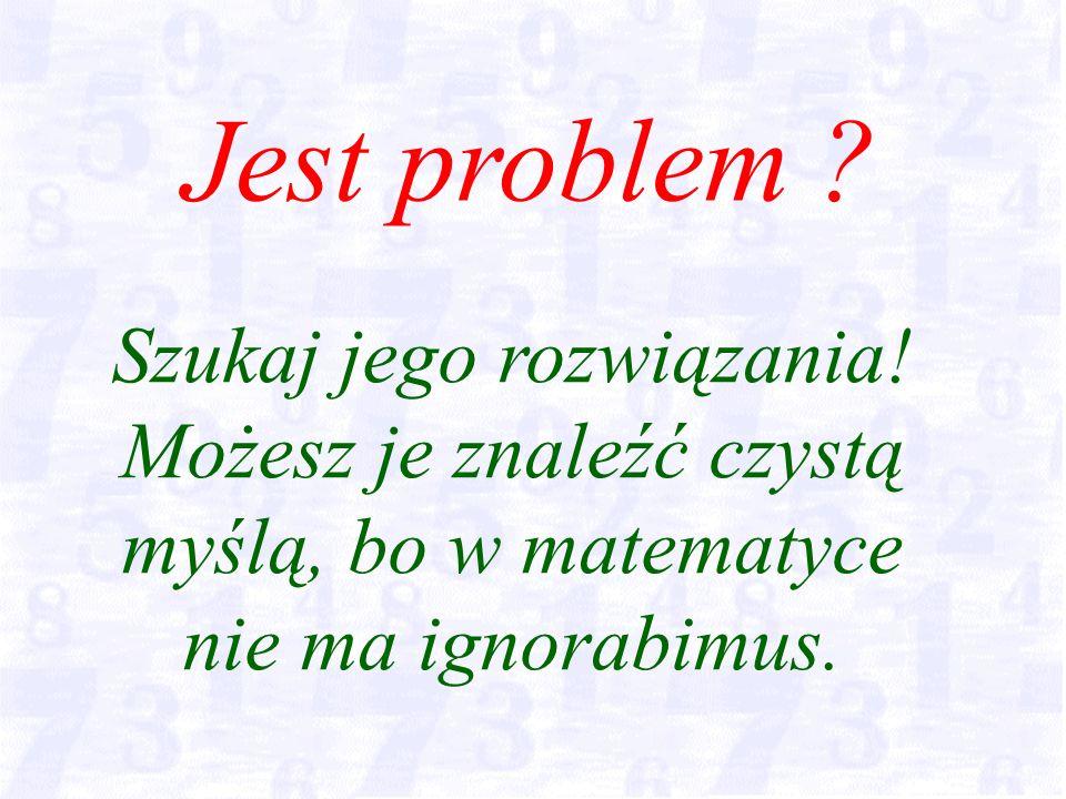 Szukaj jego rozwiązania. Możesz je znaleźć czystą myślą, bo w matematyce nie ma ignorabimus.