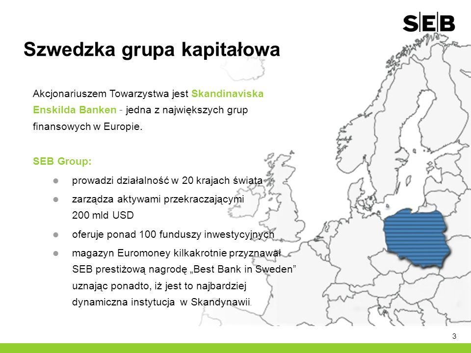 3 Akcjonariuszem Towarzystwa jest Skandinaviska Enskilda Banken - jedna z największych grup finansowych w Europie. SEB Group: prowadzi działalność w 2