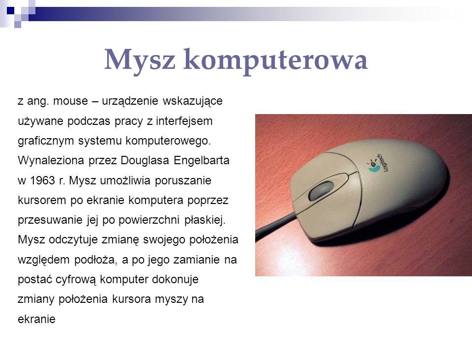 Mysz komputerowa z ang. mouse – urządzenie wskazujące używane podczas pracy z interfejsem graficznym systemu komputerowego. Wynaleziona przez Douglasa