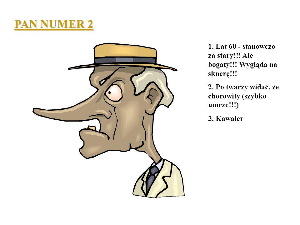 Pan numer 1 1. Arystokrata (cóż za nos!!!) 2. Lat 55 (trochę za stary??!!) 3. Pięć żon - wszystkie nie żyją- bez dzieci. 4. Majątek - chyba bogaty - p