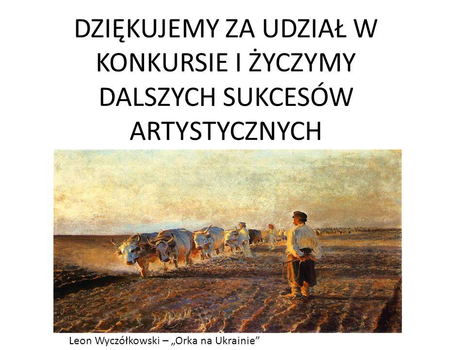 DZIĘKUJEMY ZA UDZIAŁ W KONKURSIE I ŻYCZYMY DALSZYCH SUKCESÓW ARTYSTYCZNYCH Leon Wyczółkowski – Orka na Ukrainie