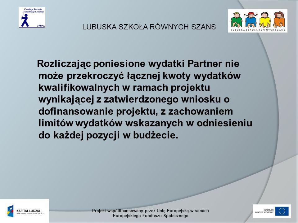LUBUSKA SZKOŁA RÓWNYCH SZANS Projekt współfinansowany przez Unię Europejską w ramach Europejskiego Funduszu Społecznego Rozliczając poniesione wydatki Partner nie może przekroczyć łącznej kwoty wydatków kwalifikowalnych w ramach projektu wynikającej z zatwierdzonego wniosku o dofinansowanie projektu, z zachowaniem limitów wydatków wskazanych w odniesieniu do każdej pozycji w budżecie.
