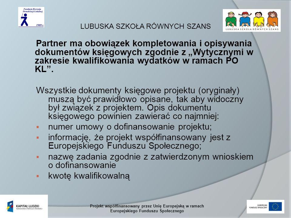 LUBUSKA SZKOŁA RÓWNYCH SZANS Projekt współfinansowany przez Unię Europejską w ramach Europejskiego Funduszu Społecznego Partner ma obowiązek kompletowania i opisywania dokumentów księgowych zgodnie z Wytycznymi w zakresie kwalifikowania wydatków w ramach PO KL.