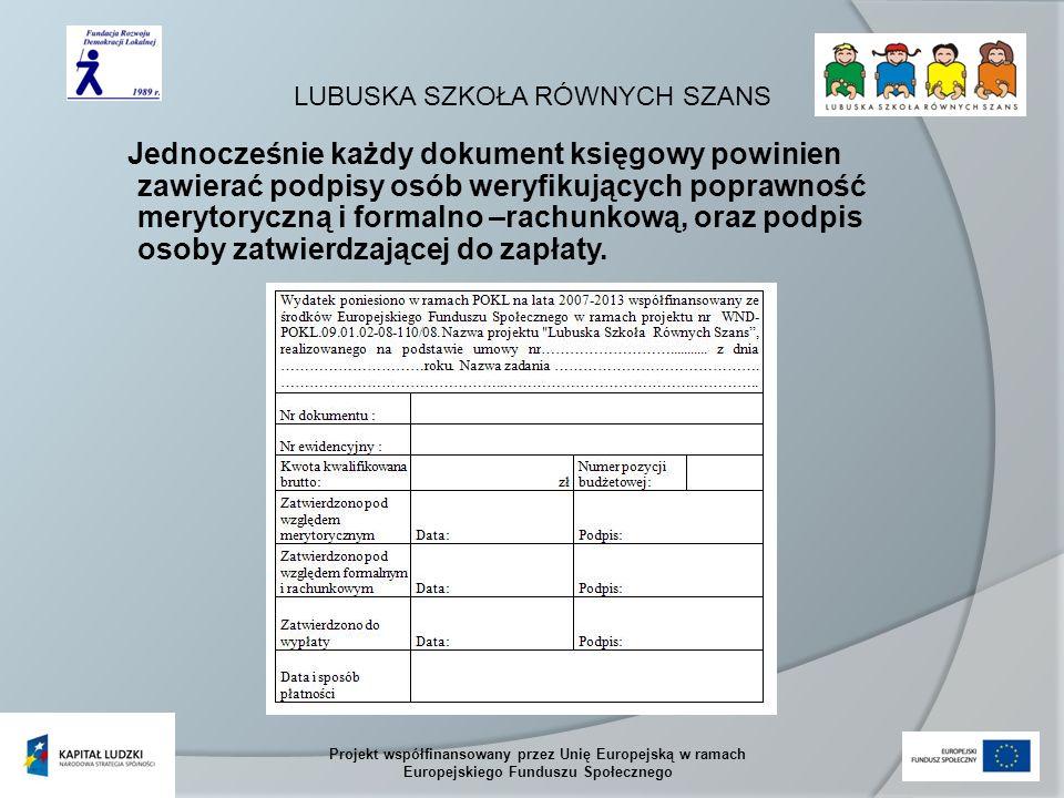 LUBUSKA SZKOŁA RÓWNYCH SZANS Projekt współfinansowany przez Unię Europejską w ramach Europejskiego Funduszu Społecznego Jednocześnie każdy dokument księgowy powinien zawierać podpisy osób weryfikujących poprawność merytoryczną i formalno –rachunkową, oraz podpis osoby zatwierdzającej do zapłaty.