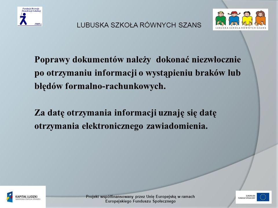 LUBUSKA SZKOŁA RÓWNYCH SZANS Projekt współfinansowany przez Unię Europejską w ramach Europejskiego Funduszu Społecznego Poprawy dokumentów należy dokonać niezwłocznie po otrzymaniu informacji o wystąpieniu braków lub błędów formalno-rachunkowych.