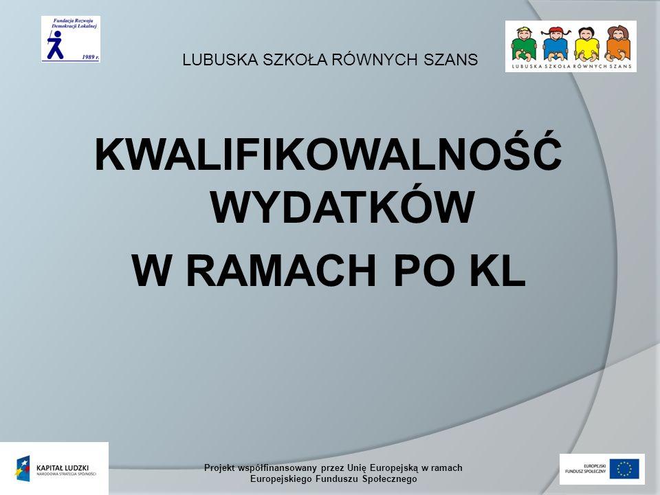 LUBUSKA SZKOŁA RÓWNYCH SZANS Projekt współfinansowany przez Unię Europejską w ramach Europejskiego Funduszu Społecznego KWALIFIKOWALNOŚĆ WYDATKÓW W RAMACH PO KL