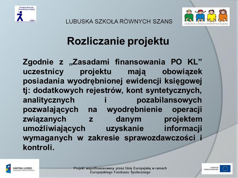 LUBUSKA SZKOŁA RÓWNYCH SZANS Projekt współfinansowany przez Unię Europejską w ramach Europejskiego Funduszu Społecznego Zgodnie z Zasadami finansowania PO KL uczestnicy projektu mają obowiązek posiadania wyodrębnionej ewidencji księgowej tj: dodatkowych rejestrów, kont syntetycznych, analitycznych i pozabilansowych pozwalających na wyodrębnienie operacji związanych z danym projektem umożliwiających uzyskanie informacji wymaganych w zakresie sprawozdawczości i kontroli.
