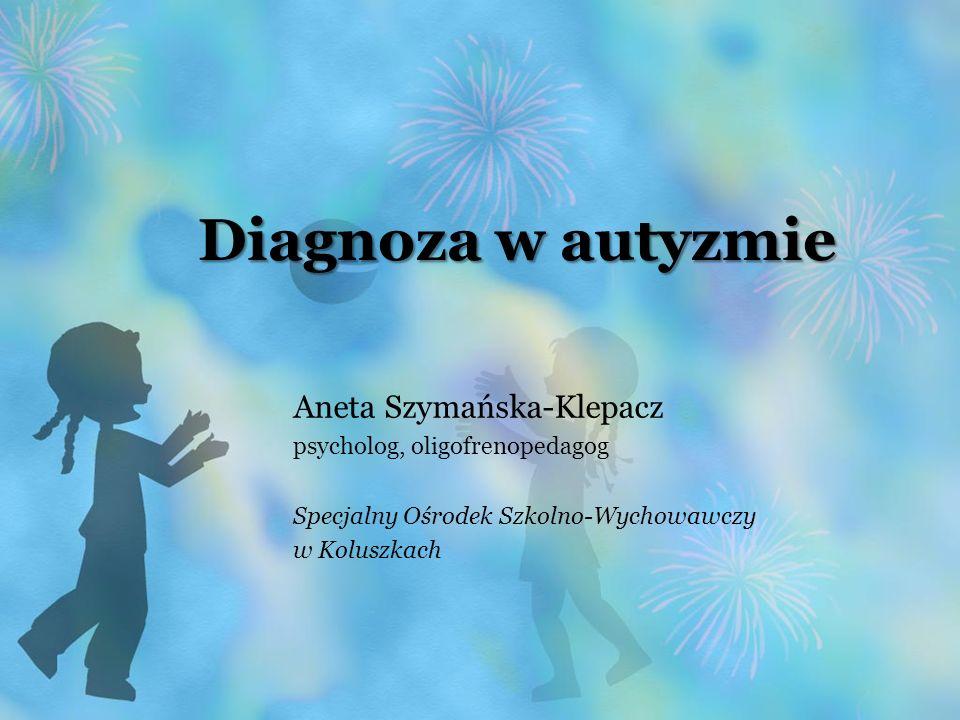 Diagnoza w autyzmie Aneta Szymańska-Klepacz psycholog, oligofrenopedagog Specjalny Ośrodek Szkolno-Wychowawczy w Koluszkach