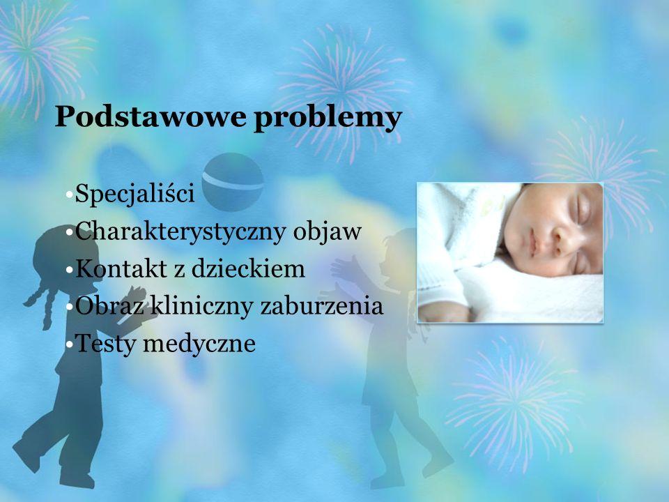 Podstawowe problemy Specjaliści Charakterystyczny objaw Kontakt z dzieckiem Obraz kliniczny zaburzenia Testy medyczne