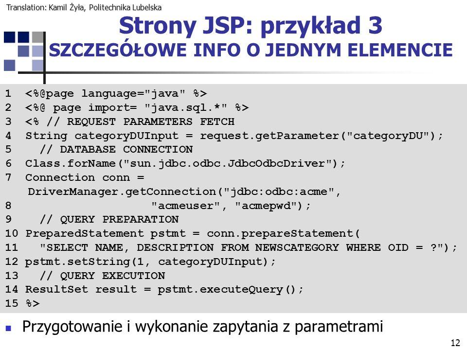 12 Strony JSP: przykład 3 SZCZEGÓŁOWE INFO O JEDNYM ELEMENCIE 1 2 3 <% // REQUEST PARAMETERS FETCH 4 String categoryDUInput = request.getParameter( categoryDU ); 5 // DATABASE CONNECTION 6 Class.forName( sun.jdbc.odbc.JdbcOdbcDriver ); 7 Connection conn = DriverManager.getConnection( jdbc:odbc:acme , 8 acmeuser , acmepwd ); 9 // QUERY PREPARATION 10 PreparedStatement pstmt = conn.prepareStatement( 11 SELECT NAME, DESCRIPTION FROM NEWSCATEGORY WHERE OID = ? ); 12 pstmt.setString(1, categoryDUInput); 13 // QUERY EXECUTION 14 ResultSet result = pstmt.executeQuery(); 15 %> Przygotowanie i wykonanie zapytania z parametrami Translation: Kamil Żyła, Politechnika Lubelska