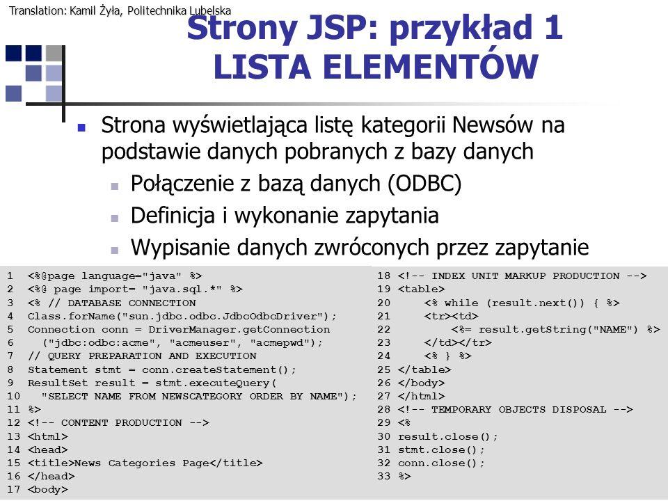 5 Strony JSP: przykład 1 LISTA ELEMENTÓW 1 2 3 <% // DATABASE CONNECTION 4 Class.forName( sun.jdbc.odbc.JdbcOdbcDriver ); 5 Connection conn = DriverManager.getConnection 6 ( jdbc:odbc:acme , acmeuser , acmepwd ); 7 // QUERY PREPARATION AND EXECUTION 8 Statement stmt = conn.createStatement(); 9 ResultSet result = stmt.executeQuery( 10 SELECT NAME FROM NEWSCATEGORY ORDER BY NAME ); 11 %> 12 13 14 15 News Categories Page 16 17 18 19 20 21 22 23 24 25 26 27 28 29 <% 30 result.close(); 31 stmt.close(); 32 conn.close(); 33 %> Strona wyświetlająca listę kategorii Newsów na podstawie danych pobranych z bazy danych Połączenie z bazą danych (ODBC) Definicja i wykonanie zapytania Wypisanie danych zwróconych przez zapytanie Translation: Kamil Żyła, Politechnika Lubelska