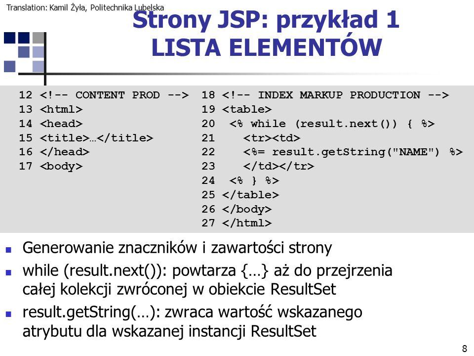 8 12 13 14 15 … 16 17 Generowanie znaczników i zawartości strony while (result.next()): powtarza {…} aż do przejrzenia całej kolekcji zwróconej w obiekcie ResultSet result.getString(…): zwraca wartość wskazanego atrybutu dla wskazanej instancji ResultSet 18 19 20 21 22 23 24 25 26 27 Strony JSP: przykład 1 LISTA ELEMENTÓW Translation: Kamil Żyła, Politechnika Lubelska