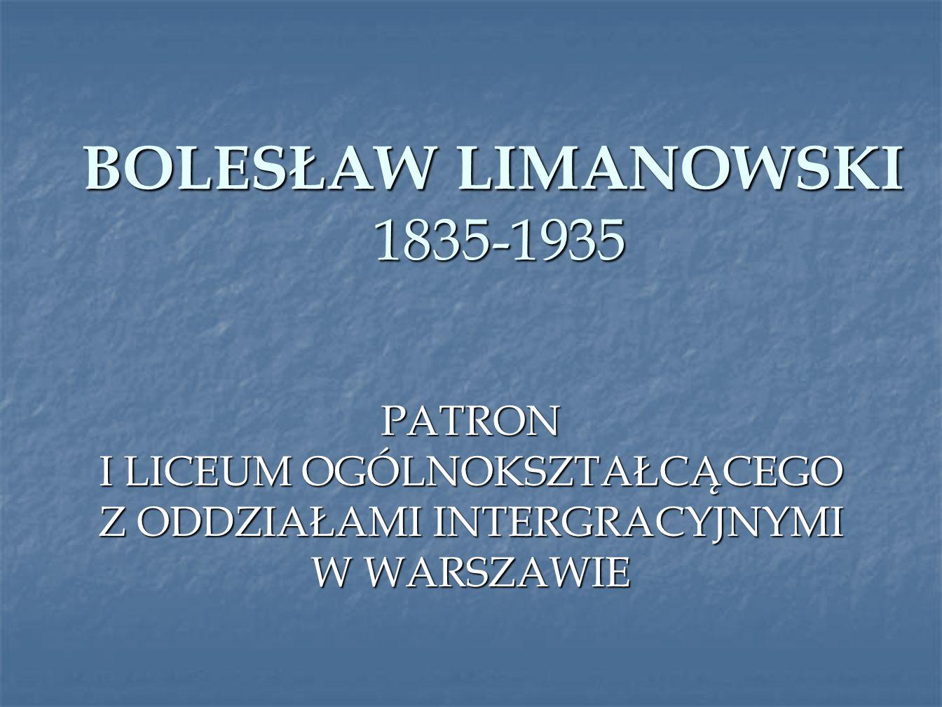 BOLESŁAW LIMANOWSKI 1835-1935 PATRON I LICEUM OGÓLNOKSZTAŁCĄCEGO Z ODDZIAŁAMI INTERGRACYJNYMI W WARSZAWIE