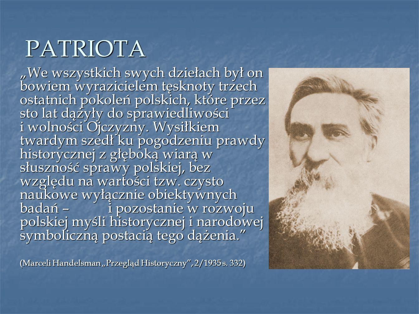 PATRIOTA We wszystkich swych dziełach był on bowiem wyrazicielem tęsknoty trzech ostatnich pokoleń polskich, które przez sto lat dążyły do sprawiedliw
