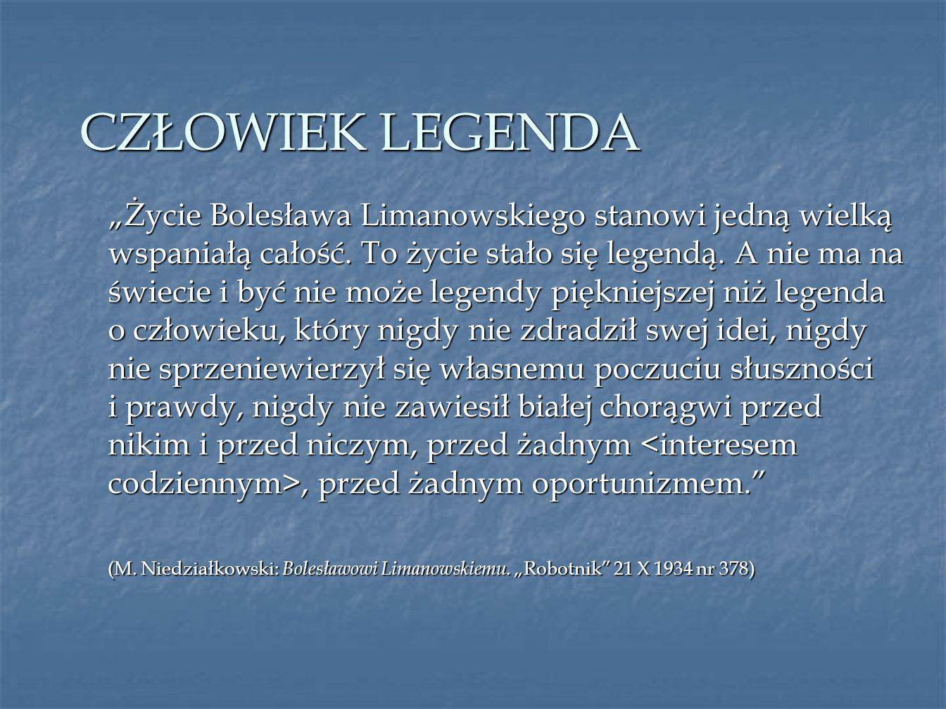 CZŁOWIEK LEGENDA Życie Bolesława Limanowskiego stanowi jedną wielką wspaniałą całość. To życie stało się legendą. A nie ma na świecie i być nie może l