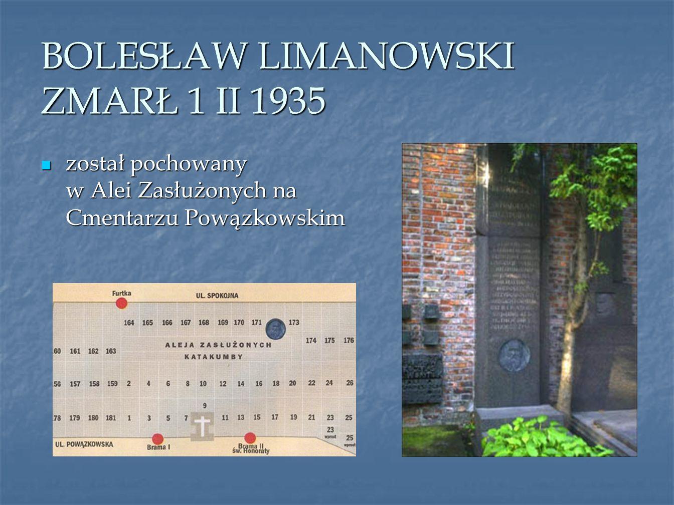 BOLESŁAW LIMANOWSKI ZMARŁ 1 II 1935 został pochowany w Alei Zasłużonych na Cmentarzu Powązkowskim został pochowany w Alei Zasłużonych na Cmentarzu Pow