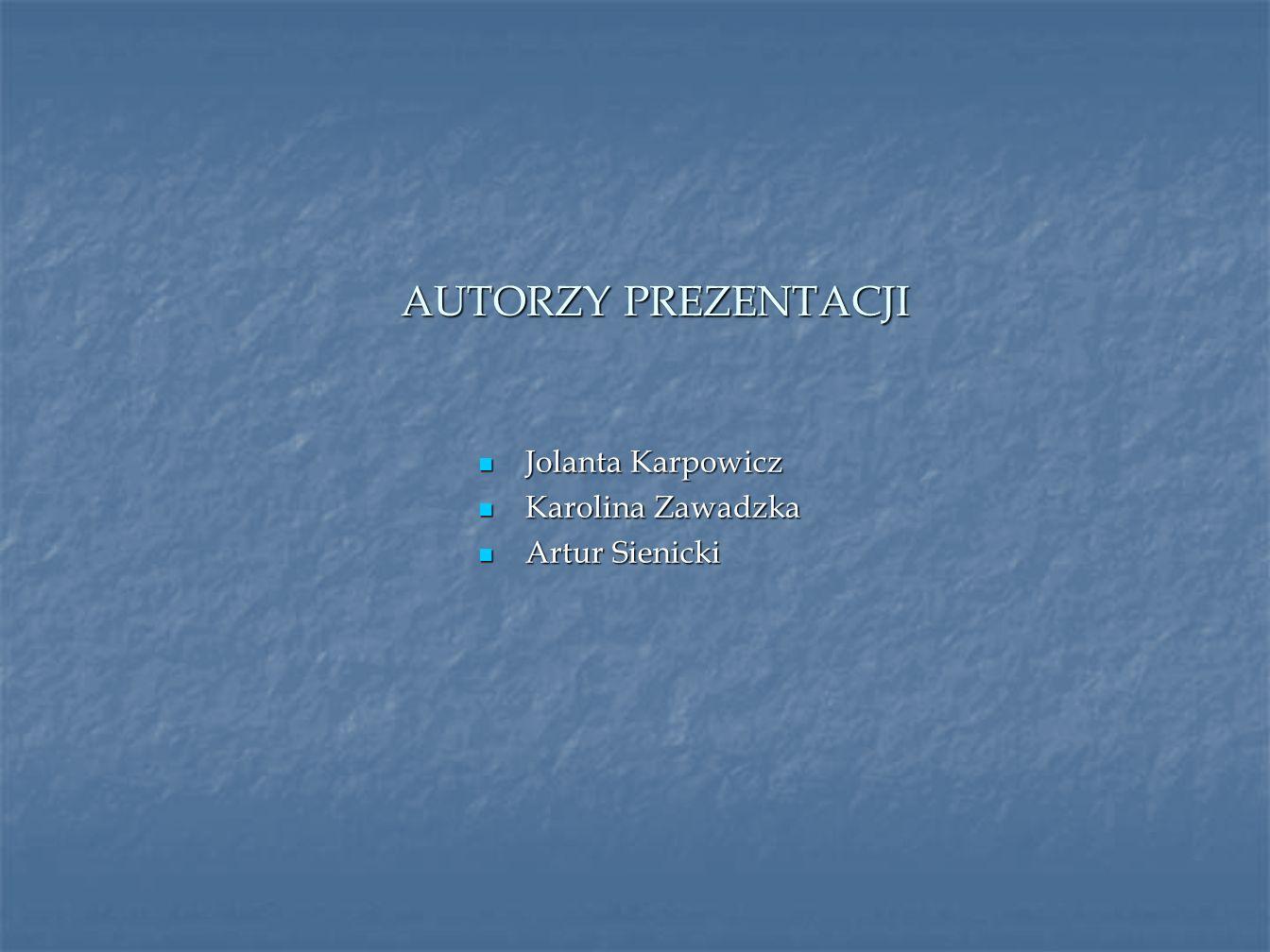 AUTORZY PREZENTACJI Jolanta Karpowicz Jolanta Karpowicz Karolina Zawadzka Karolina Zawadzka Artur Sienicki Artur Sienicki