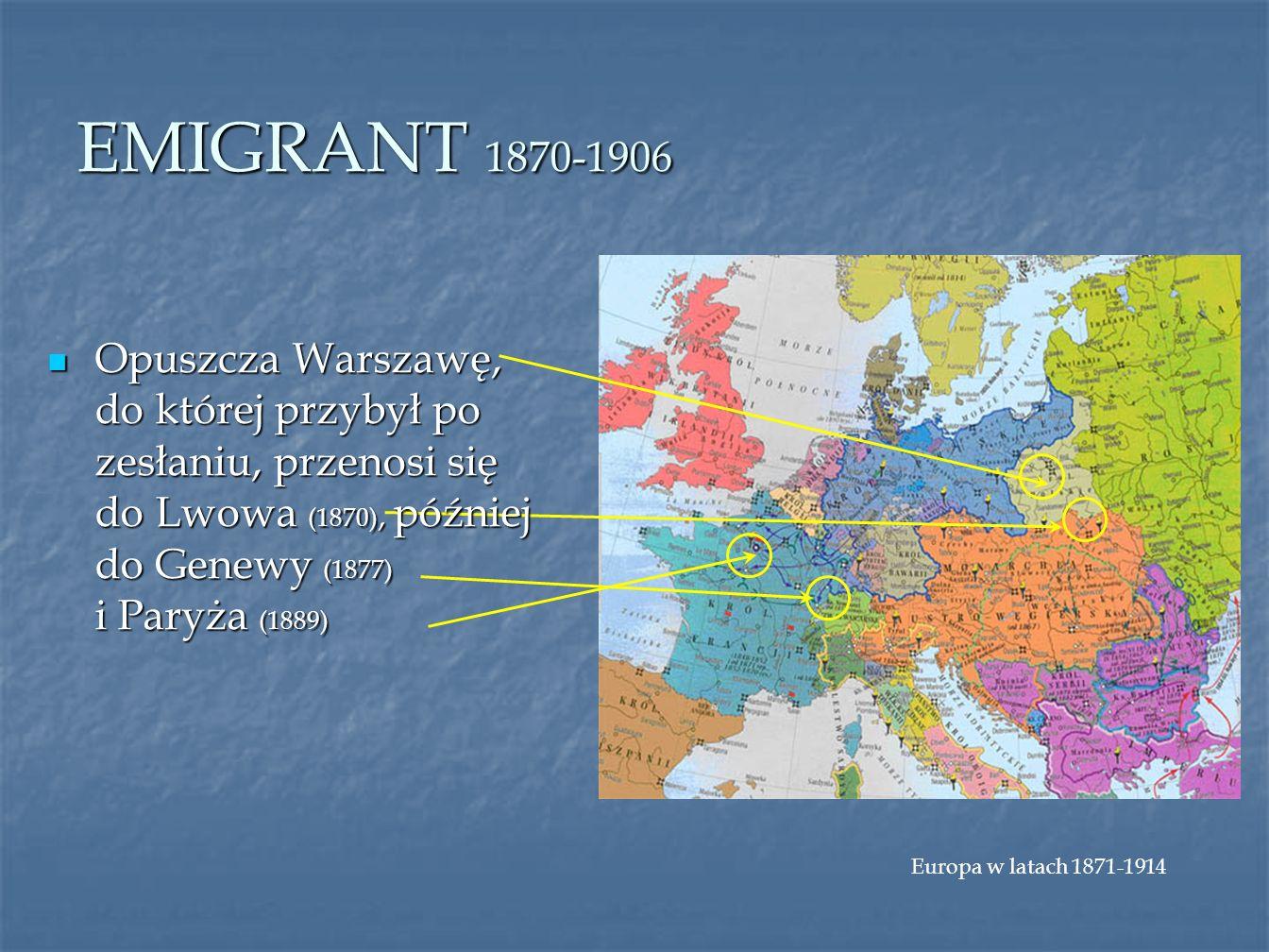 EMIGRANT 1870-1906 Europa w latach 1871-1914 Opuszcza Warszawę, do której przybył po zesłaniu, przenosi się do Lwowa (1870), później do Genewy (1877)