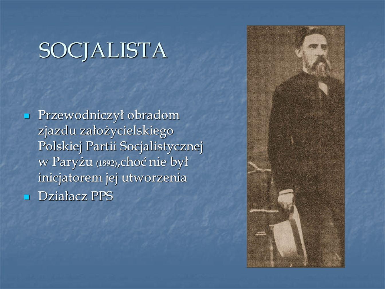 SOCJALISTA Przewodniczył obradom zjazdu założycielskiego Polskiej Partii Socjalistycznej w Paryżu (1892),choć nie był inicjatorem jej utworzenia Przew