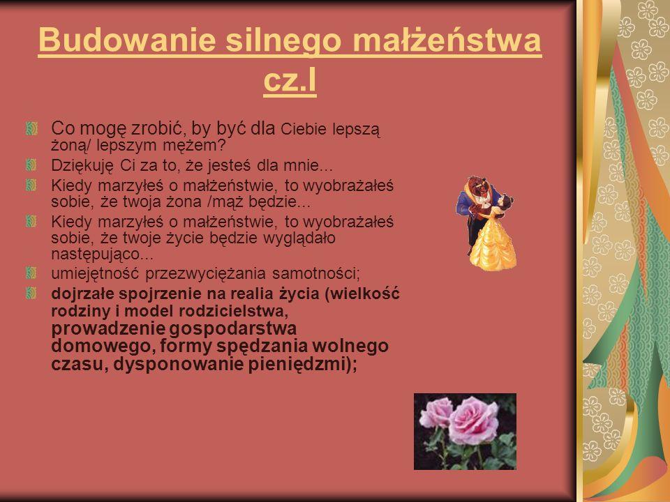 Budowanie silnego małżeństwa cz.I Co mogę zrobić, by być dla Ciebie lepszą żoną/ lepszym mężem? Dziękuję Ci za to, że jesteś dla mnie... Kiedy marzyłe