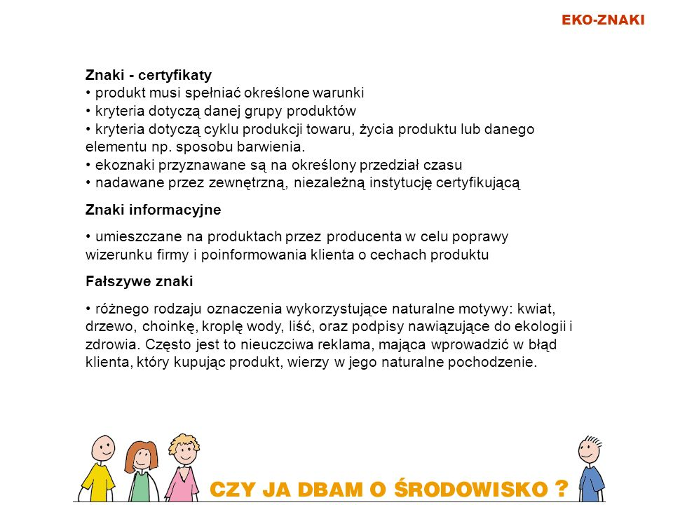 EKO-ZNAKI Znaki - certyfikaty produkt musi spełniać określone warunki kryteria dotyczą danej grupy produktów kryteria dotyczą cyklu produkcji towaru,