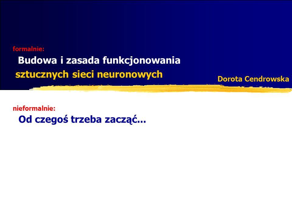 formalnie: Budowa i zasada funkcjonowania sztucznych sieci neuronowych Dorota Cendrowska nieformalnie: Od czegoś trzeba zacząć...