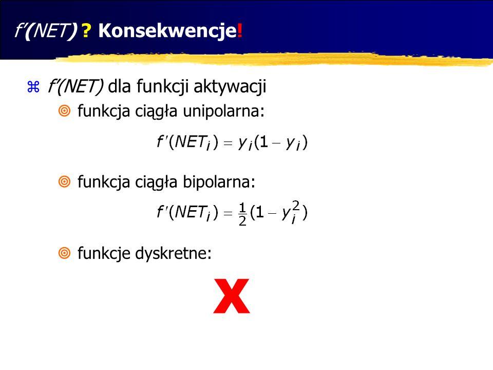 f(NET) ? Konsekwencje! f(NET) dla funkcji aktywacji funkcja ciągła unipolarna: funkcja ciągła bipolarna: funkcje dyskretne: X