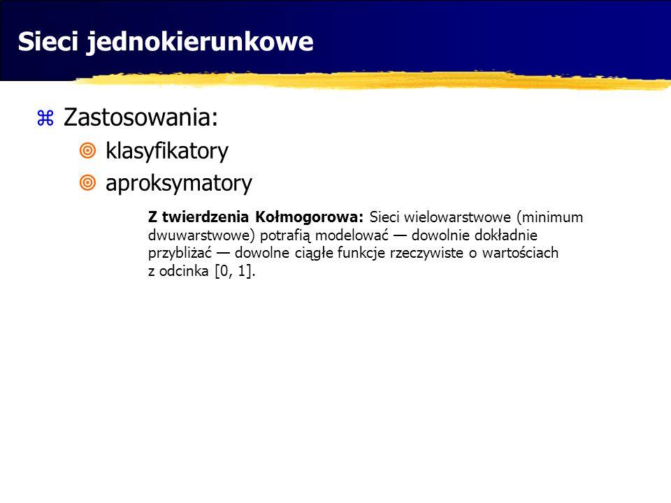 Sieci jednokierunkowe Zastosowania: klasyfikatory aproksymatory Z twierdzenia Kołmogorowa: Sieci wielowarstwowe (minimum dwuwarstwowe) potrafią modelo