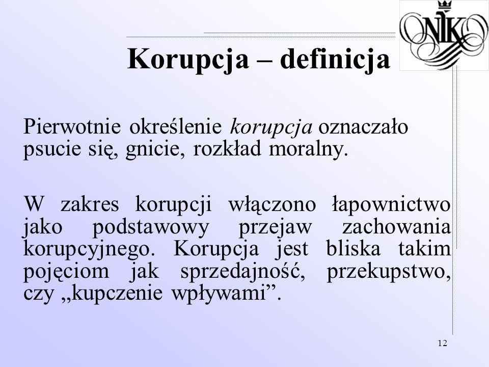 12 Korupcja – definicja Pierwotnie określenie korupcja oznaczało psucie się, gnicie, rozkład moralny. W zakres korupcji włączono łapownictwo jako pods