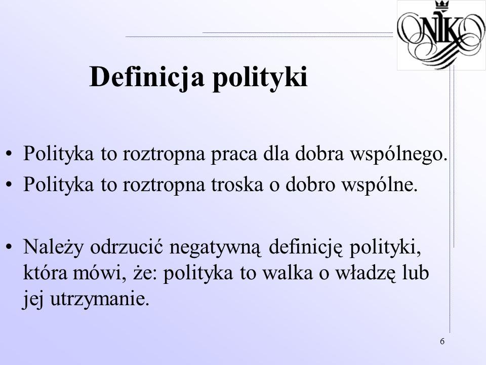 6 Definicja polityki Polityka to roztropna praca dla dobra wspólnego. Polityka to roztropna troska o dobro wspólne. Należy odrzucić negatywną definicj