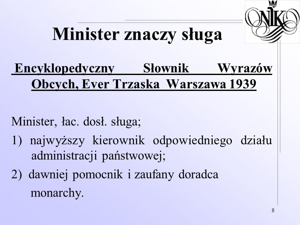 8 Minister znaczy sługa Encyklopedyczny Słownik Wyrazów Obcych, Ever Trzaska Warszawa 1939 Minister, łac. dosł. sługa; 1) najwyższy kierownik odpowied
