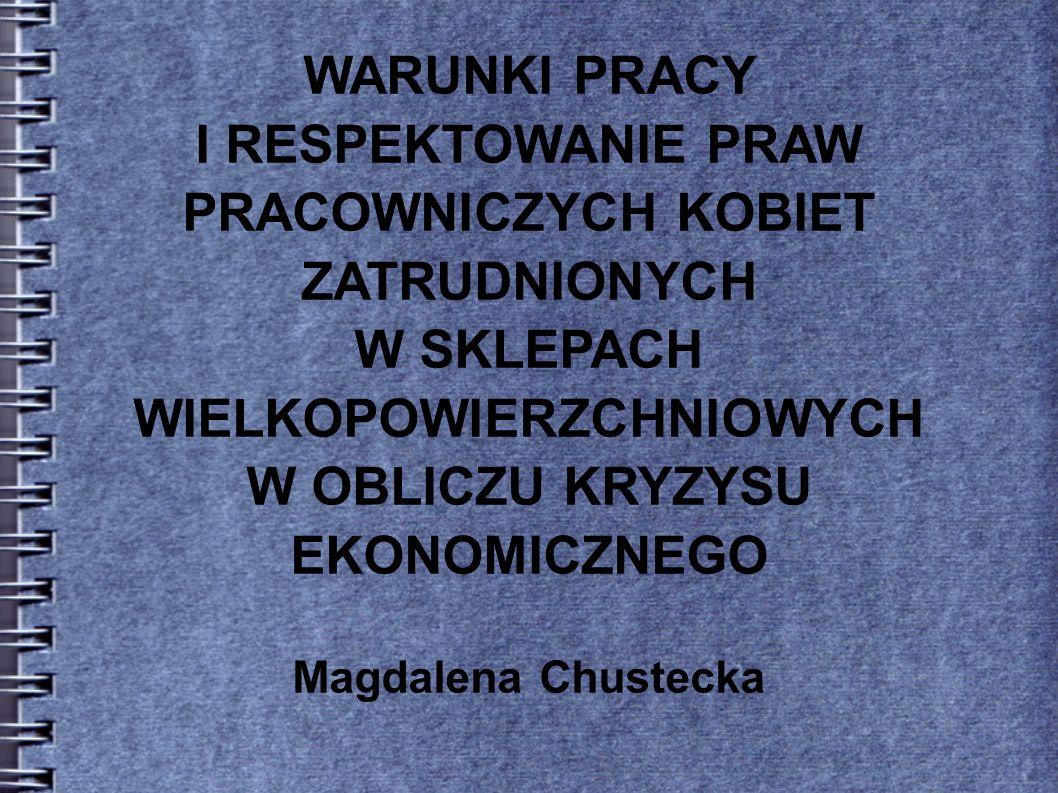WARUNKI PRACY I RESPEKTOWANIE PRAW PRACOWNICZYCH KOBIET ZATRUDNIONYCH W SKLEPACH WIELKOPOWIERZCHNIOWYCH W OBLICZU KRYZYSU EKONOMICZNEGO Magdalena Chustecka