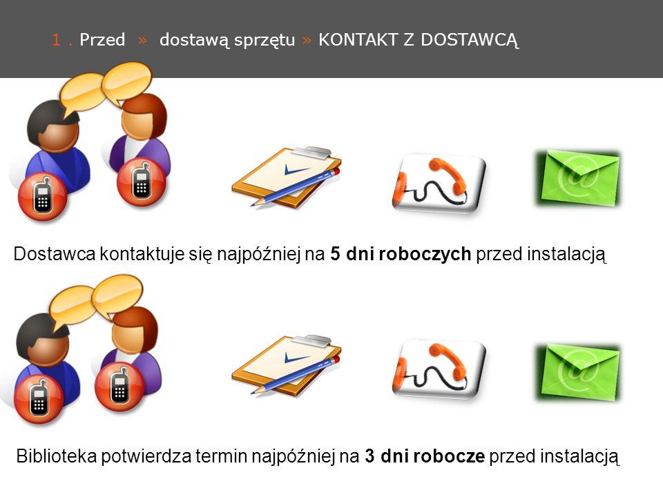 1. Przed » dostawą sprzętu » KONTAKT Z DOSTAWCĄ Biblioteka potwierdza termin najpóźniej na 3 dni robocze przed instalacją Dostawca kontaktuje się najp