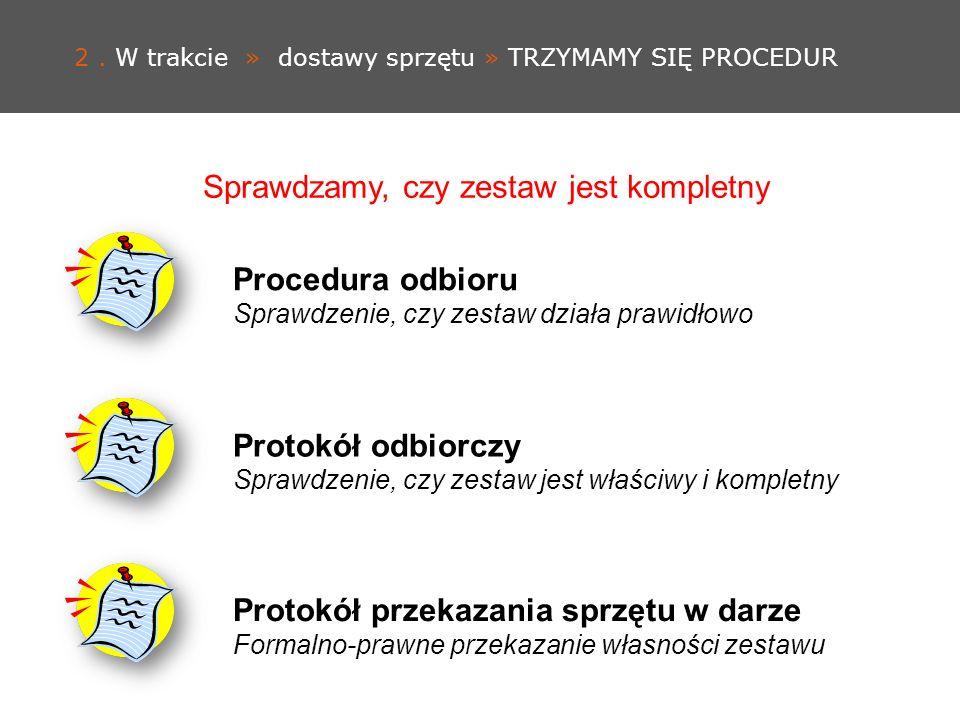 2. W trakcie » dostawy sprzętu » TRZYMAMY SIĘ PROCEDUR Procedura odbioru Sprawdzenie, czy zestaw działa prawidłowo Protokół odbiorczy Sprawdzenie, czy