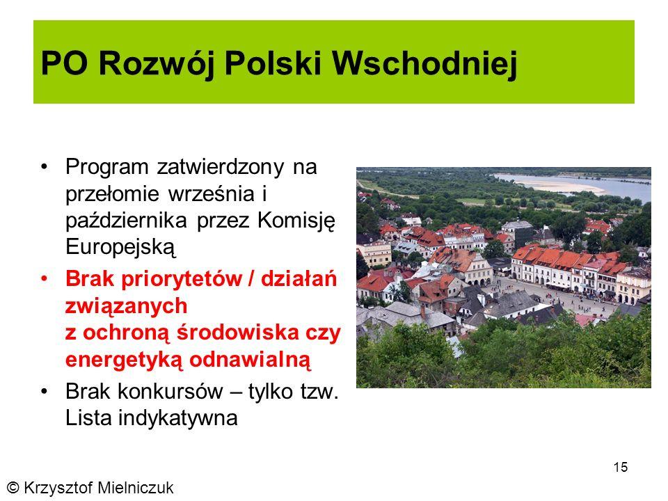 15 PO Rozwój Polski Wschodniej Program zatwierdzony na przełomie września i października przez Komisję Europejską Brak priorytetów / działań związanych z ochroną środowiska czy energetyką odnawialną Brak konkursów – tylko tzw.