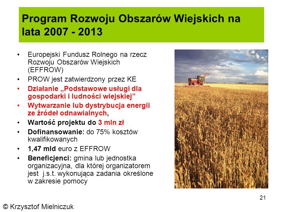 21 Program Rozwoju Obszarów Wiejskich na lata 2007 - 2013 Europejski Fundusz Rolnego na rzecz Rozwoju Obszarów Wiejskich (EFFROW) PROW jest zatwierdzony przez KE Działanie Podstawowe usługi dla gospodarki i ludności wiejskiej Wytwarzanie lub dystrybucja energii ze źródeł odnawialnych, Wartość projektu do 3 mln zł Dofinansowanie: do 75% kosztów kwalifikowanych 1,47 mld euro z EFFROW Beneficjenci: gmina lub jednostka organizacyjna, dla której organizatorem jest j.s.t.