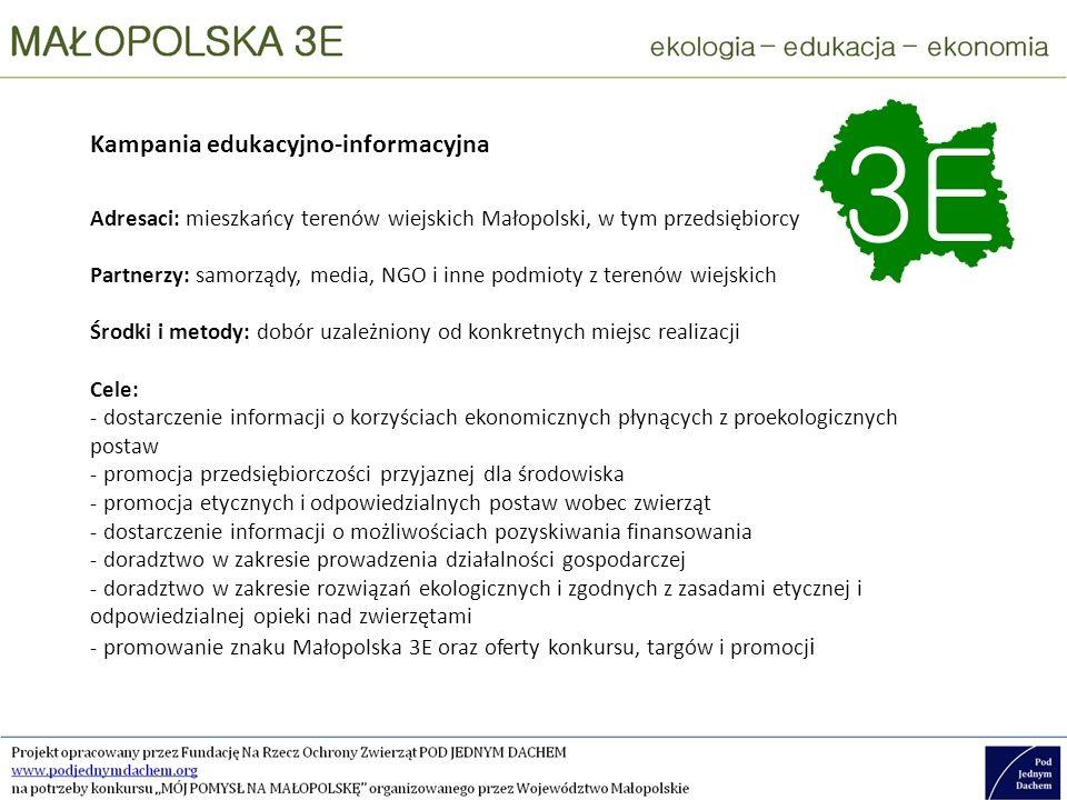 Kampania edukacyjno-informacyjna Adresaci: mieszkańcy terenów wiejskich Małopolski, w tym przedsiębiorcy Partnerzy: samorządy, media, NGO i inne podmioty z terenów wiejskich Środki i metody: dobór uzależniony od konkretnych miejsc realizacji Cele: - dostarczenie informacji o korzyściach ekonomicznych płynących z proekologicznych postaw - promocja przedsiębiorczości przyjaznej dla środowiska - promocja etycznych i odpowiedzialnych postaw wobec zwierząt - dostarczenie informacji o możliwościach pozyskiwania finansowania - doradztwo w zakresie prowadzenia działalności gospodarczej - doradztwo w zakresie rozwiązań ekologicznych i zgodnych z zasadami etycznej i odpowiedzialnej opieki nad zwierzętami - promowanie znaku Małopolska 3E oraz oferty konkursu, targów i promocj i