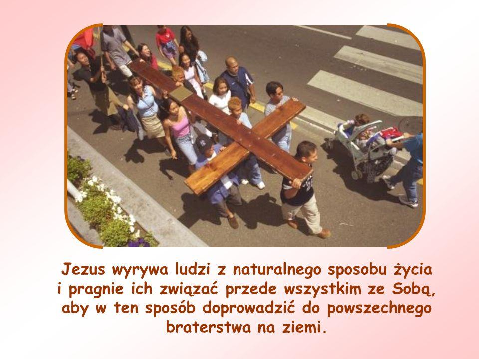Jezus wyrywa ludzi z naturalnego sposobu życia i pragnie ich związać przede wszystkim ze Sobą, aby w ten sposób doprowadzić do powszechnego braterstwa na ziemi.