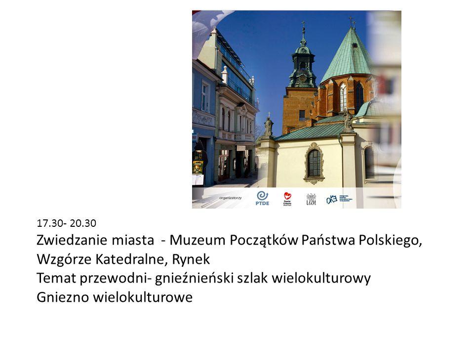 17.30- 20.30 Zwiedzanie miasta - Muzeum Początków Państwa Polskiego, Wzgórze Katedralne, Rynek Temat przewodni- gnieźnieński szlak wielokulturowy Gnie