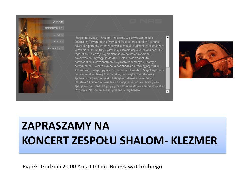 ZAPRASZAMY NA KONCERT ZESPOŁU SHALOM- KLEZMER Piątek: Godzina 20.00 Aula I LO im. Bolesława Chrobrego