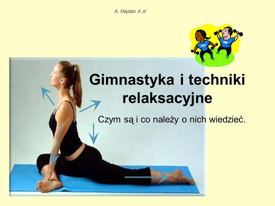 Gimnastyka i techniki relaksacyjne Czym są i co należy o nich wiedzieć. A. Majdan, II e