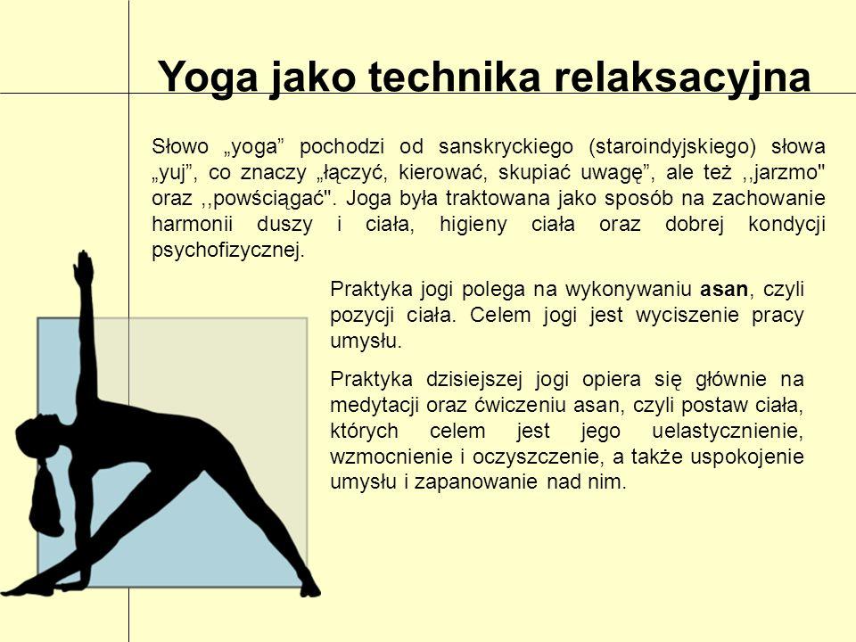 Yoga jako technika relaksacyjna Słowo yoga pochodzi od sanskryckiego (staroindyjskiego) słowa yuj, co znaczy łączyć, kierować, skupiać uwagę, ale też,