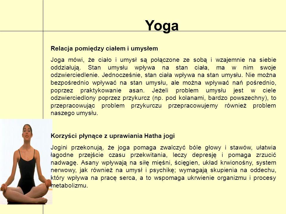 Yoga Relacja pomiędzy ciałem i umysłem Joga mówi, że ciało i umysł są połączone ze sobą i wzajemnie na siebie oddziałują. Stan umysłu wpływa na stan c