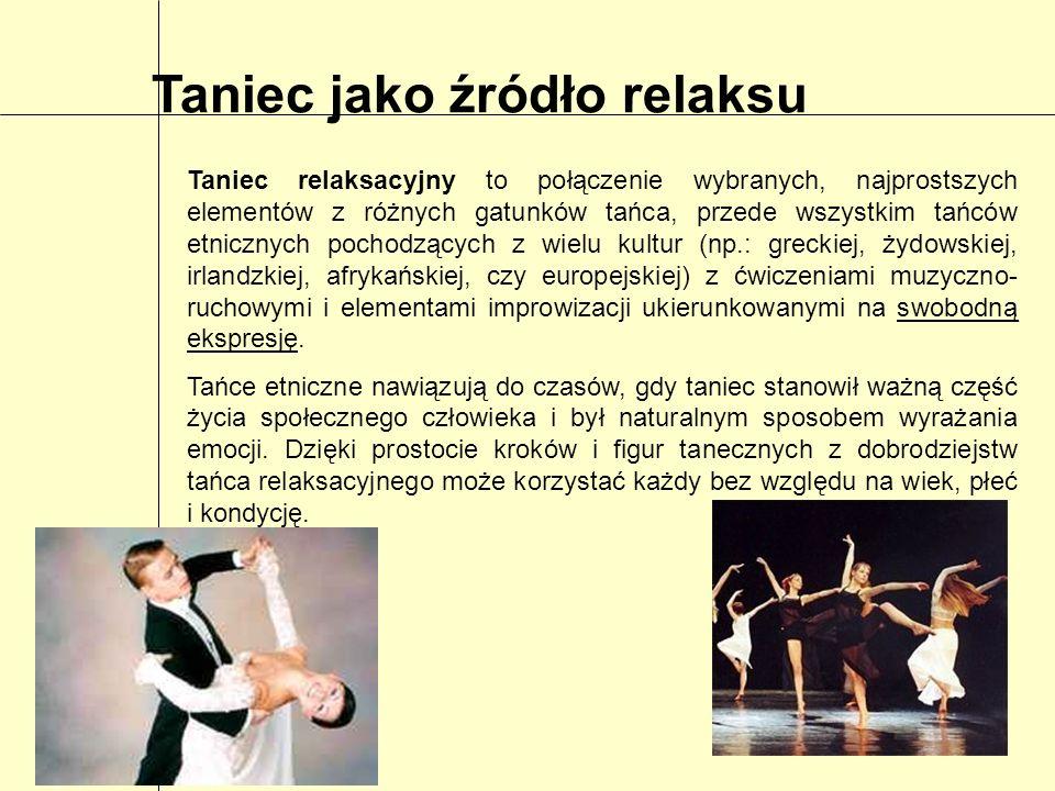 Taniec jako źródło relaksu Taniec relaksacyjny to połączenie wybranych, najprostszych elementów z różnych gatunków tańca, przede wszystkim tańców etni